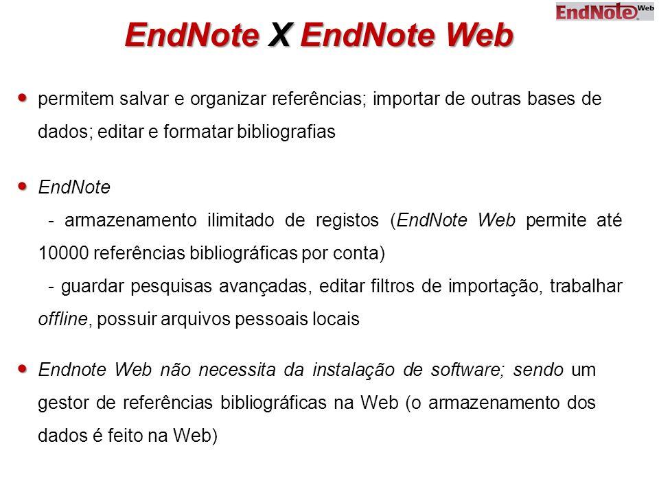 EndNote X EndNote Web EndNote - armazenamento ilimitado de registos (EndNote Web permite até 10000 referências bibliográficas por conta) - guardar pesquisas avançadas, editar filtros de importação, trabalhar offline, possuir arquivos pessoais locais Endnote Web não necessita da instalação de software; sendo um gestor de referências bibliográficas na Web (o armazenamento dos dados é feito na Web) permitem salvar e organizar referências; importar de outras bases de dados; editar e formatar bibliografias