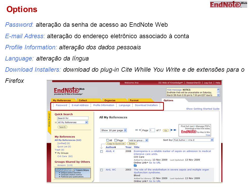 Options Password: alteração da senha de acesso ao EndNote Web E-mail Adress: alteração do endereço eletrônico associado à conta Profile Information: alteração dos dados pessoais Language: alteração da língua Download Installers: download do plug-in Cite Whille You Write e de extensões para o Firefox