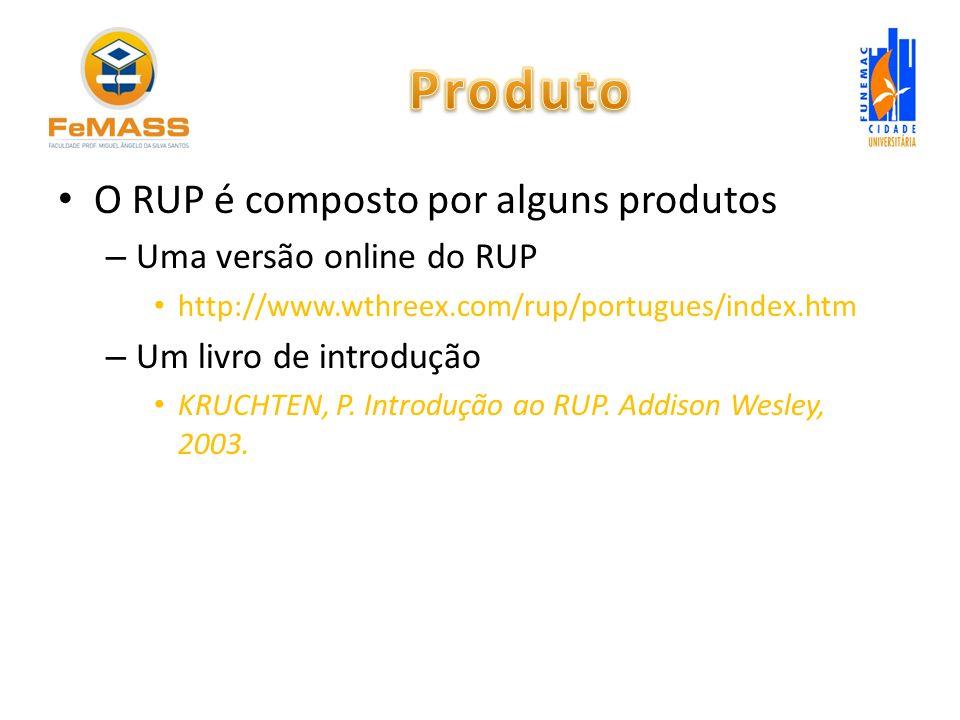 O RUP é composto por alguns produtos – Uma versão online do RUP http://www.wthreex.com/rup/portugues/index.htm – Um livro de introdução KRUCHTEN, P. I