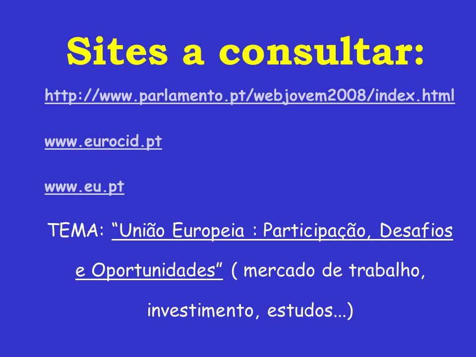http://www.parlamento.pt/webjovem2008/index.html www.eurocid.pt www.eu.pt TEMA: União Europeia : Participação, Desafios e Oportunidades ( mercado de trabalho, investimento, estudos...) Sites a consultar: