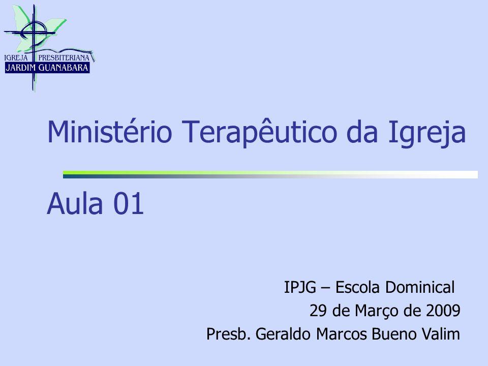 Ministério Terapêutico da Igreja Aula 01 IPJG – Escola Dominical 29 de Março de 2009 Presb. Geraldo Marcos Bueno Valim