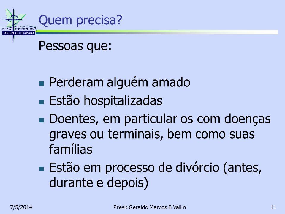 7/5/2014Presb Geraldo Marcos B Valim11 Quem precisa? Pessoas que: Perderam alguém amado Estão hospitalizadas Doentes, em particular os com doenças gra