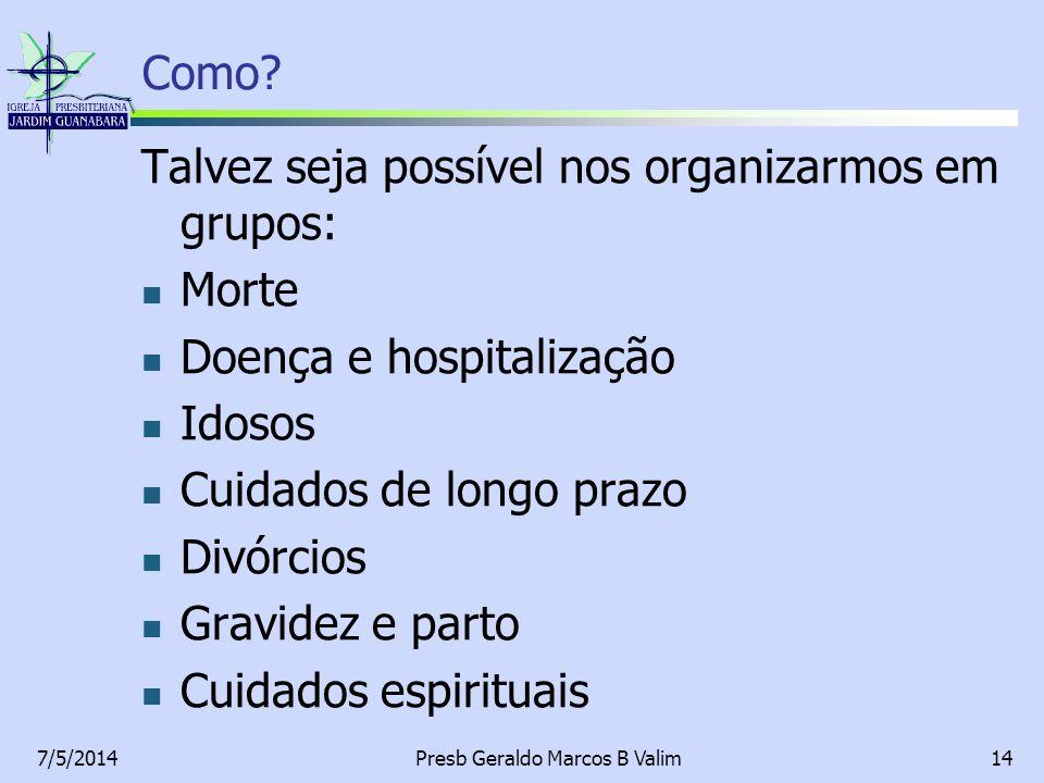 7/5/2014Presb Geraldo Marcos B Valim14 Como? Talvez seja possível nos organizarmos em grupos: Morte Doença e hospitalização Idosos Cuidados de longo p