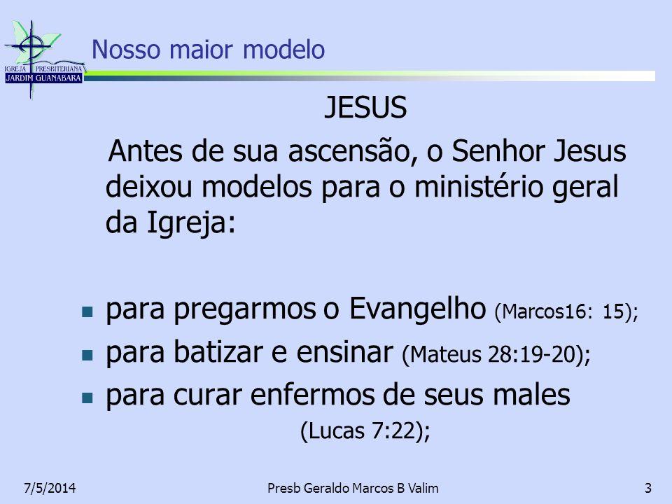 7/5/2014Presb Geraldo Marcos B Valim3 JESUS Antes de sua ascensão, o Senhor Jesus deixou modelos para o ministério geral da Igreja: para pregarmos o E