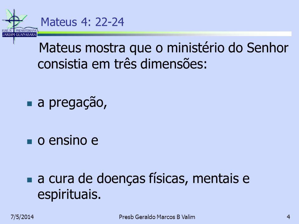 7/5/2014Presb Geraldo Marcos B Valim4 Mateus 4: 22-24 Mateus mostra que o ministério do Senhor consistia em três dimensões: a pregação, o ensino e a c