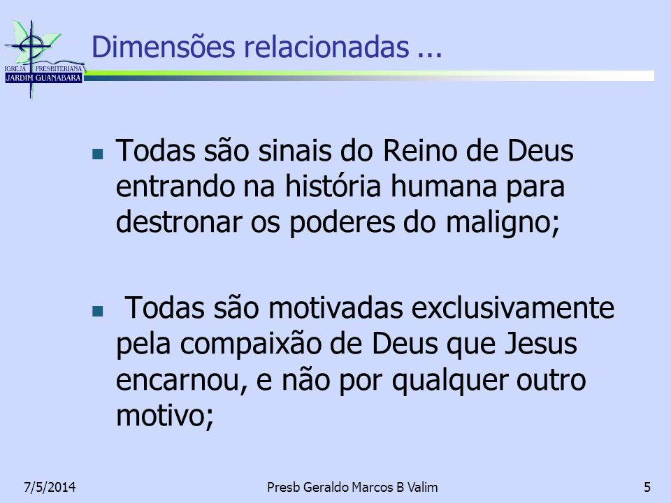 7/5/2014Presb Geraldo Marcos B Valim5 Dimensões relacionadas... Todas são sinais do Reino de Deus entrando na história humana para destronar os podere