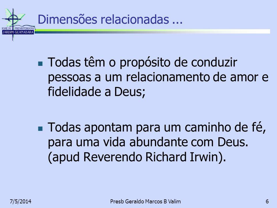7/5/2014Presb Geraldo Marcos B Valim6 Dimensões relacionadas... Todas têm o propósito de conduzir pessoas a um relacionamento de amor e fidelidade a D