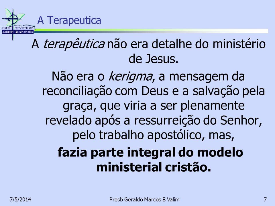 7/5/2014Presb Geraldo Marcos B Valim7 A Terapeutica A terapêutica não era detalhe do ministério de Jesus. Não era o kerigma, a mensagem da reconciliaç