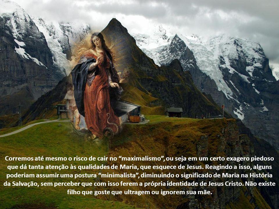 Corremos até mesmo o risco de cair no maximalismo, ou seja em um certo exagero piedoso que dá tanta atenção às qualidades de Maria, que esquece de Jesus.