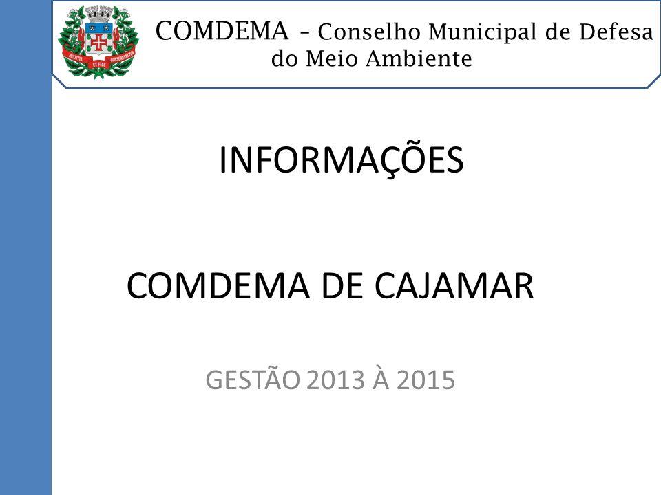 COMDEMA – Conselho Municipal de Defesa do Meio Ambiente COMDEMA DE CAJAMAR GESTÃO 2013 À 2015 INFORMAÇÕES