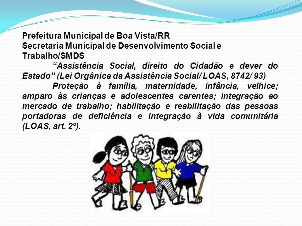 Prefeitura Municipal de Boa Vista/RR Secretaria Municipal de Desenvolvimento Social e Trabalho/SMDS Assistência Social, direito do Cidadão e dever do