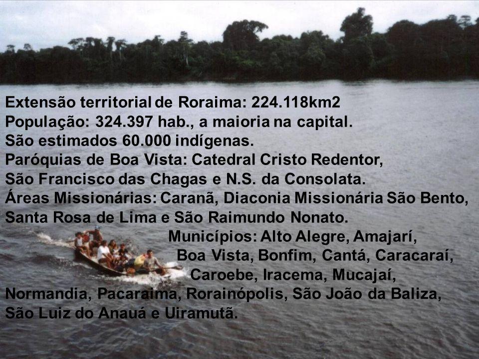 Extensão territorial de Roraima: 224.118km2 População: 324.397 hab., a maioria na capital. São estimados 60.000 indígenas. Paróquias de Boa Vista: Cat