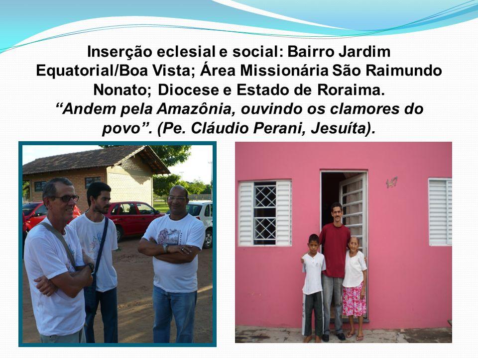 Inserção eclesial e social: Bairro Jardim Equatorial/Boa Vista; Área Missionária São Raimundo Nonato; Diocese e Estado de Roraima. Andem pela Amazônia