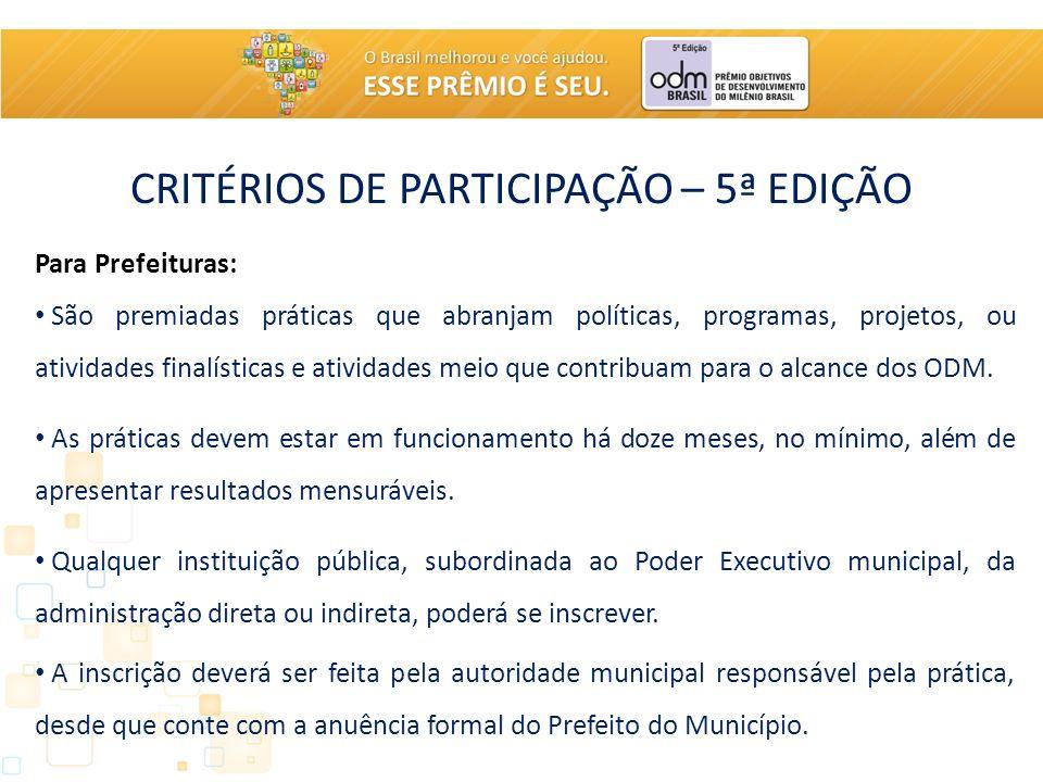 CRITÉRIOS DE PARTICIPAÇÃO – 5ª EDIÇÃO Para Prefeituras: São premiadas práticas que abranjam políticas, programas, projetos, ou atividades finalísticas e atividades meio que contribuam para o alcance dos ODM.