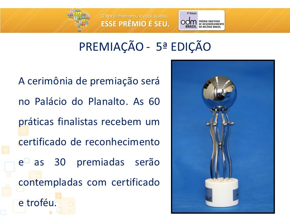 PREMIAÇÃO - 5ª EDIÇÃO A cerimônia de premiação será no Palácio do Planalto. As 60 práticas finalistas recebem um certificado de reconhecimento e as 30
