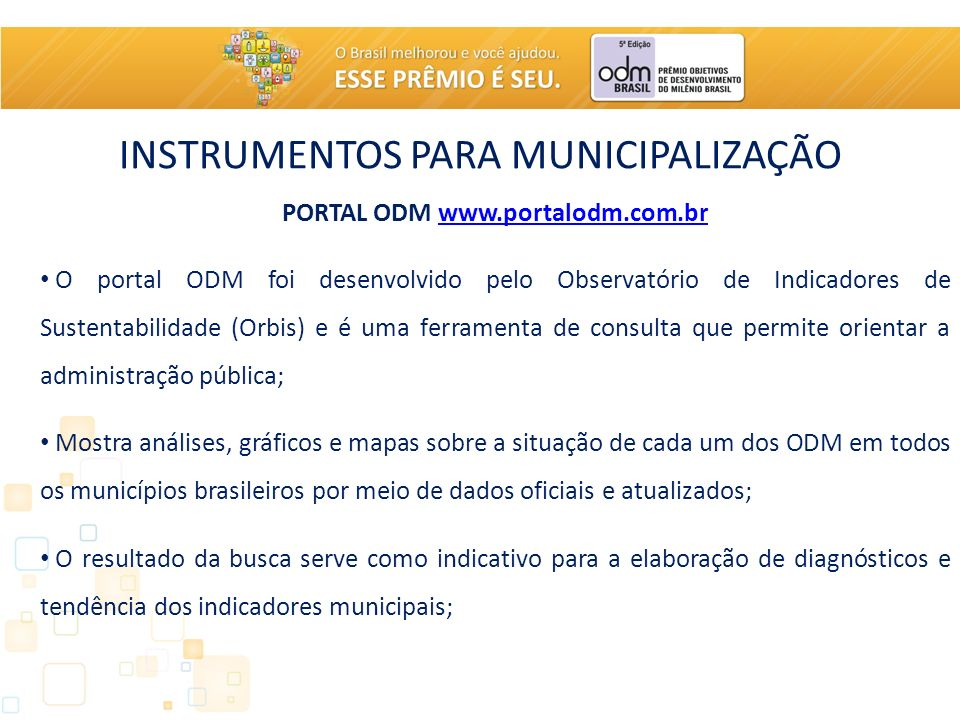 INSTRUMENTOS PARA MUNICIPALIZAÇÃO PORTAL ODM www.portalodm.com.brwww.portalodm.com.br O portal ODM foi desenvolvido pelo Observatório de Indicadores de Sustentabilidade (Orbis) e é uma ferramenta de consulta que permite orientar a administração pública; Mostra análises, gráficos e mapas sobre a situação de cada um dos ODM em todos os municípios brasileiros por meio de dados oficiais e atualizados; O resultado da busca serve como indicativo para a elaboração de diagnósticos e tendência dos indicadores municipais;