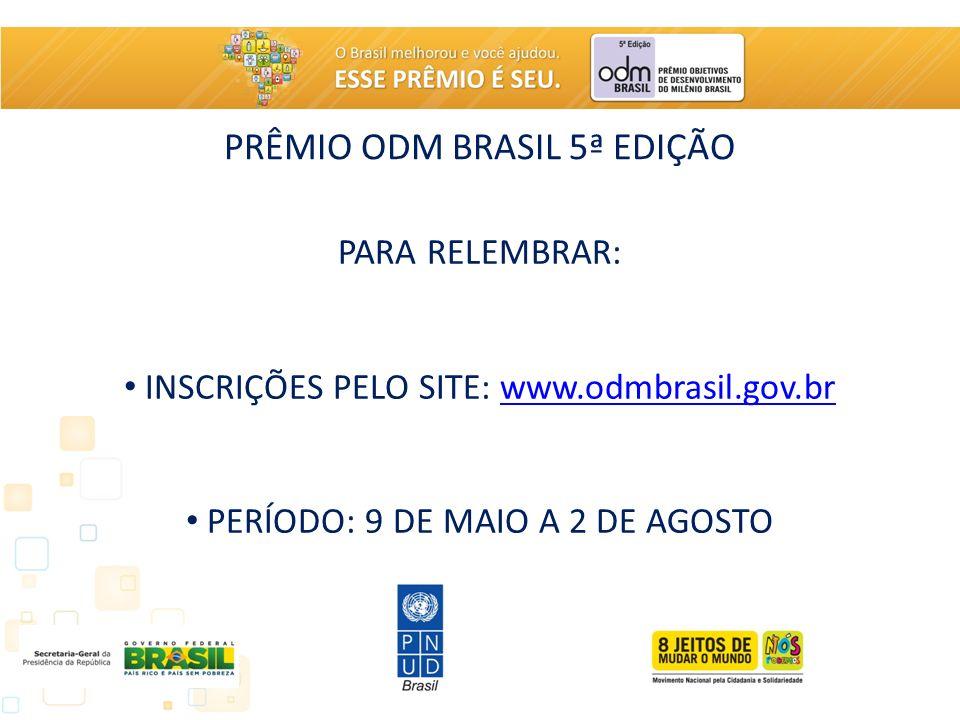 PRÊMIO ODM BRASIL 5ª EDIÇÃO PARA RELEMBRAR: INSCRIÇÕES PELO SITE: www.odmbrasil.gov.brwww.odmbrasil.gov.br PERÍODO: 9 DE MAIO A 2 DE AGOSTO