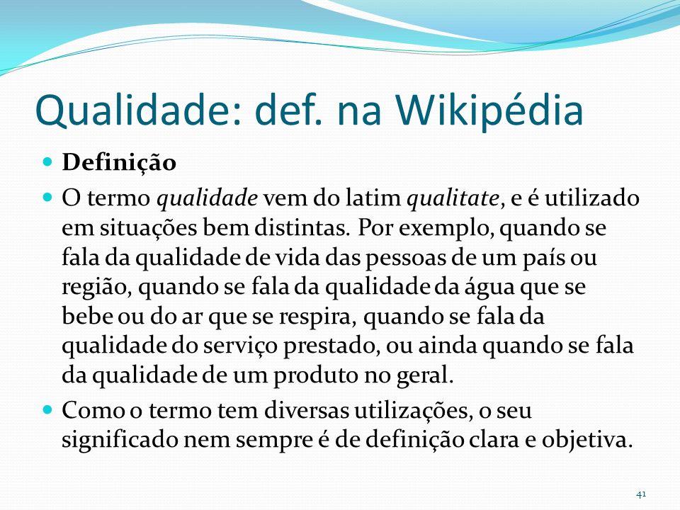 Qualidade: def. na Wikipédia Definição O termo qualidade vem do latim qualitate, e é utilizado em situações bem distintas. Por exemplo, quando se fala
