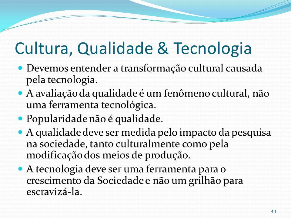 Cultura, Qualidade & Tecnologia Devemos entender a transformação cultural causada pela tecnologia. A avaliação da qualidade é um fenômeno cultural, nã