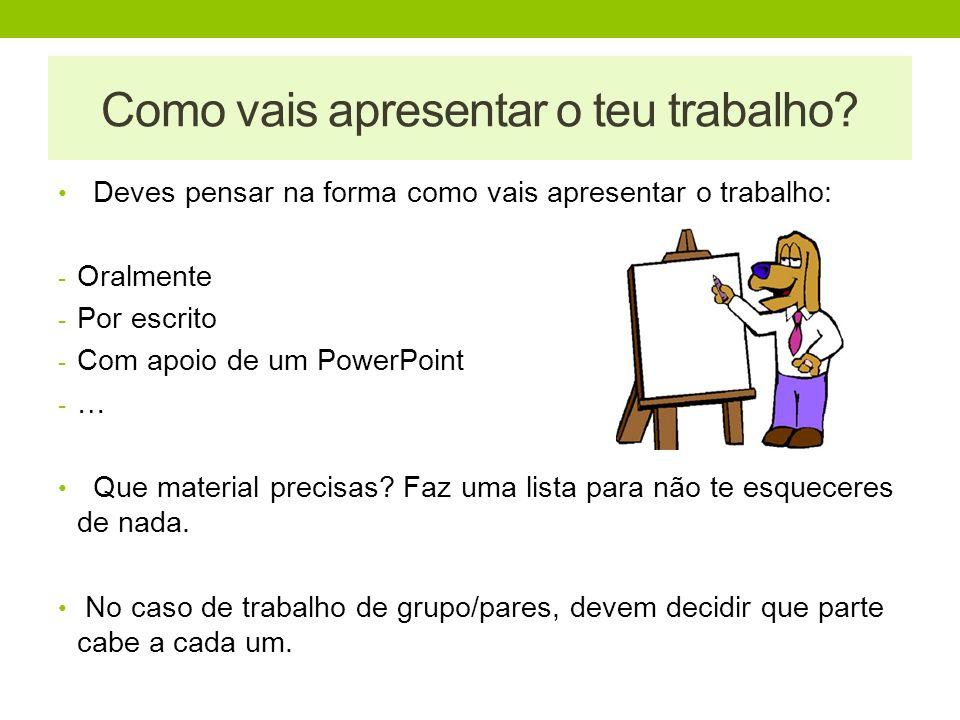 Deves pensar na forma como vais apresentar o trabalho: - Oralmente - Por escrito - Com apoio de um PowerPoint - … Que material precisas? Faz uma lista
