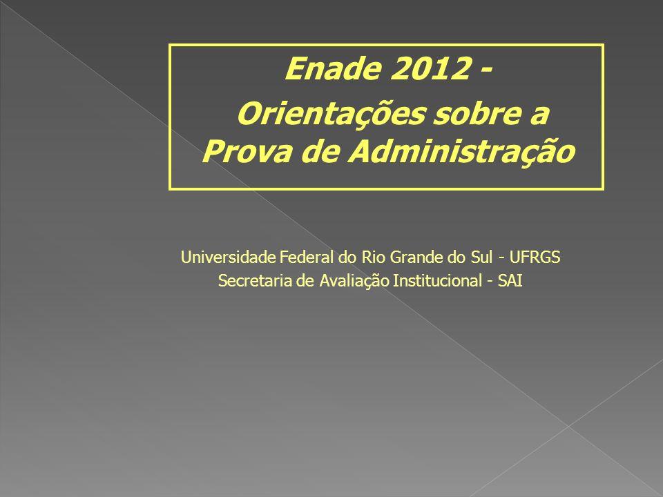 Universidade Federal do Rio Grande do Sul - UFRGS Secretaria de Avaliação Institucional - SAI Enade 2012 - Orientações sobre a Prova de Administração