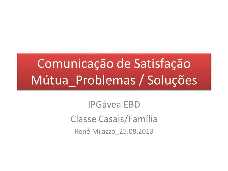 Comunicação de Satisfação Mútua_Problemas / Soluções IPGávea EBD Classe Casais/Família René Milazzo_25.08.2013