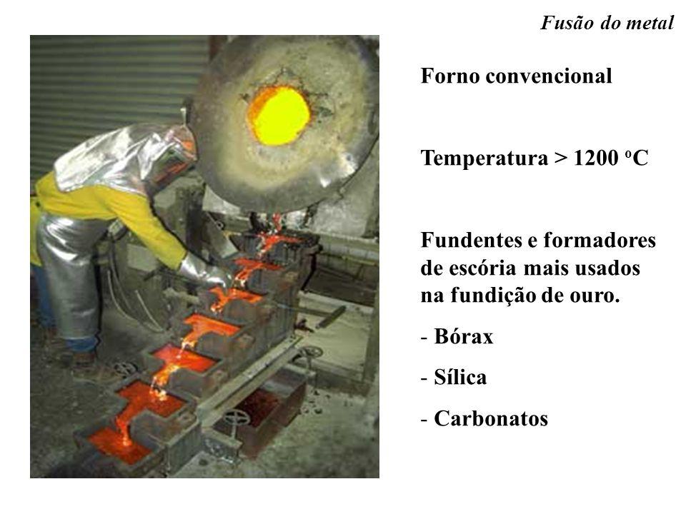 Fusão do metal Forno convencional Temperatura > 1200 o C Fundentes e formadores de escória mais usados na fundição de ouro. - Bórax - Sílica - Carbona