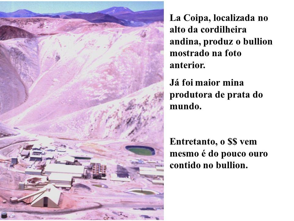 La Coipa, localizada no alto da cordilheira andina, produz o bullion mostrado na foto anterior. Já foi maior mina produtora de prata do mundo. Entreta