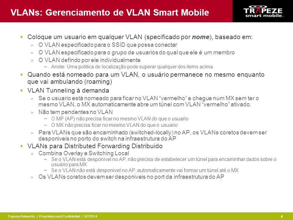 Trapeze Networks | Proprietary and Confidential | 5/7/2014 4 VLANs: Gerenciamento de VLAN Smart Mobile Coloque um usuario em qualquer VLAN (specificado por nome), baseado em: > O VLAN especificado para o SSID que possa conectar > O VLAN especificado para o grupo de usuarios do qual que ele é um membro > O VLAN defindo por ele individualmente Anote: Uma politica de localização pode superar qualquer dos items acima Quando está nomeado para um VLAN, o usuário permanece no mesmo enquanto que vai ambulando (roaming) VLAN Tunneling à demanda > Se o usuario está nomeado para ficar no VLAN vermelho e chegue num MX sem ter o mesmo VLAN, o MX automaticamente abre um túnel com VLAN vermelho ativado.