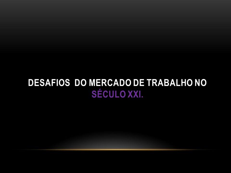 DESAFIOS DO MERCADO DE TRABALHO NO SÉCULO XXI.