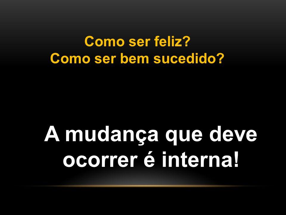 Como ser feliz? Como ser bem sucedido? A mudança que deve ocorrer é interna!