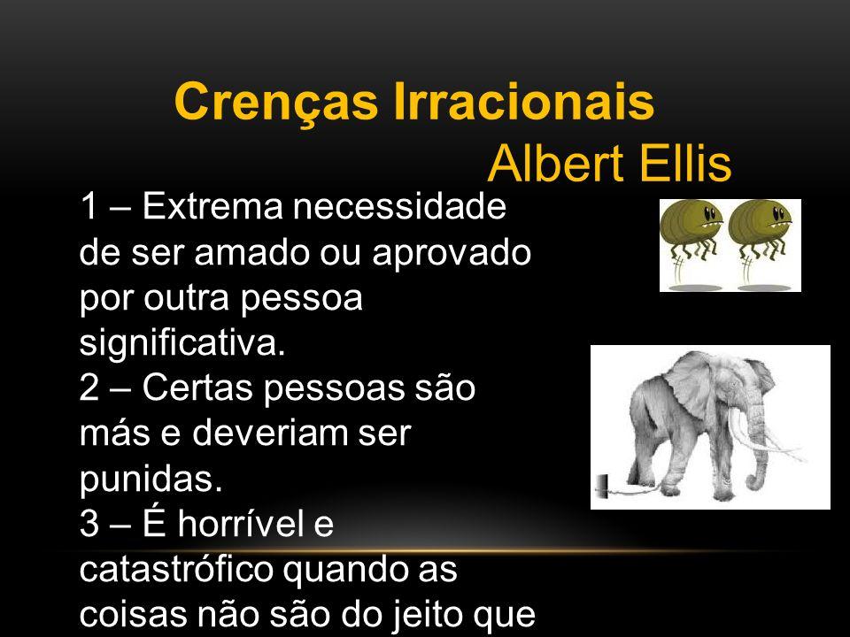 Crenças Irracionais Albert Ellis 1 – Extrema necessidade de ser amado ou aprovado por outra pessoa significativa. 2 – Certas pessoas são más e deveria