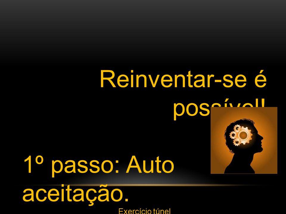 Reinventar-se é possível! 1º passo: Auto aceitação. Exercício túnel