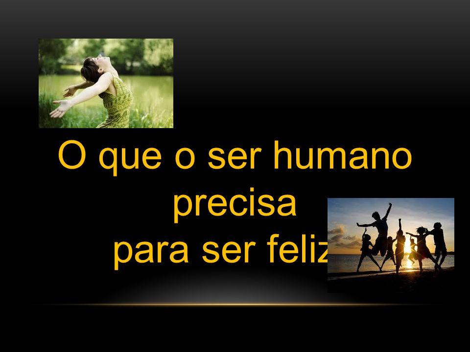 O que o ser humano precisa para ser feliz?