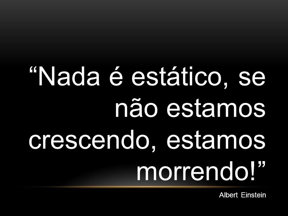Nada é estático, se não estamos crescendo, estamos morrendo! Albert Einstein