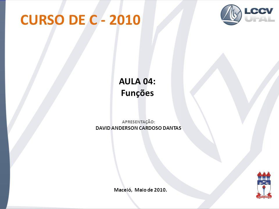 APRESENTAÇÃO: DAVID ANDERSON CARDOSO DANTAS CURSO DE C - 2010 AULA 04: Funções Maceió, Maio de 2010.
