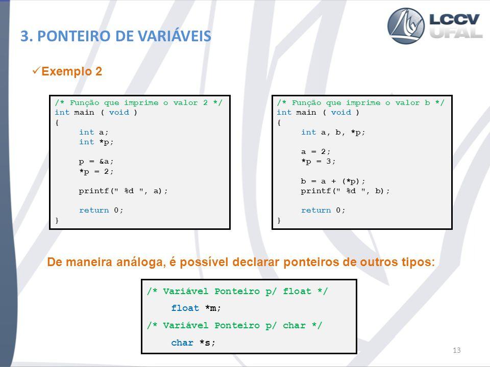 3. PONTEIRO DE VARIÁVEIS 13 /* Função que imprime o valor 2 */ int main ( void ) { int a; int *p; p = &a; *p = 2; printf(