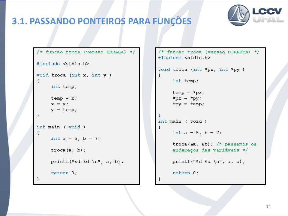 3.1. PASSANDO PONTEIROS PARA FUNÇÕES 14 /* funcao troca (versao ERRADA) */ #include void troca (int x, int y ) { int temp; temp = x; x = y; y = temp;
