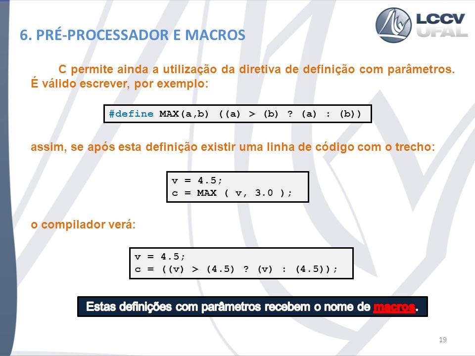 6. PRÉ-PROCESSADOR E MACROS C permite ainda a utilização da diretiva de definição com parâmetros. É válido escrever, por exemplo: 19 #define MAX(a,b)