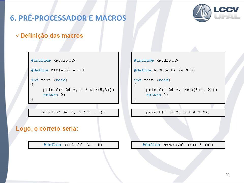 6. PRÉ-PROCESSADOR E MACROS 20 #include #define DIF(a,b) a – b int main (void) { printf(