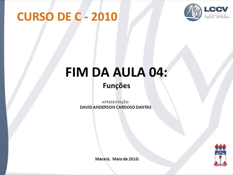 CURSO DE C - 2010 FIM DA AULA 04: Funções APRESENTAÇÃO: DAVID ANDERSON CARDOSO DANTAS Maceió, Maio de 2010.