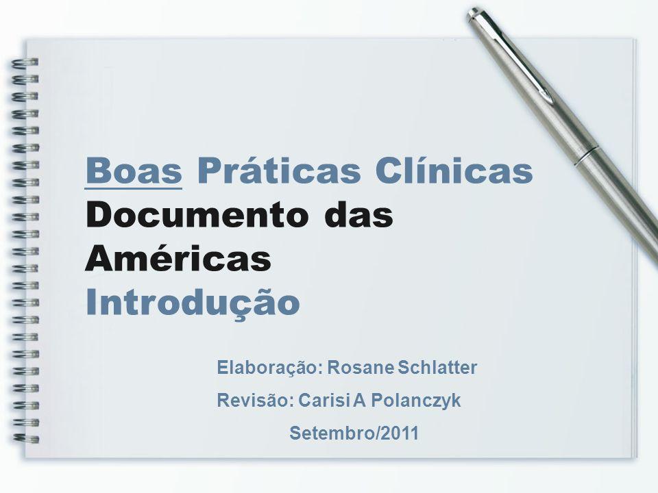 Boas Práticas Clínicas Documento das Américas Introdução Elaboração: Rosane Schlatter Revisão: Carisi A Polanczyk Setembro/2011