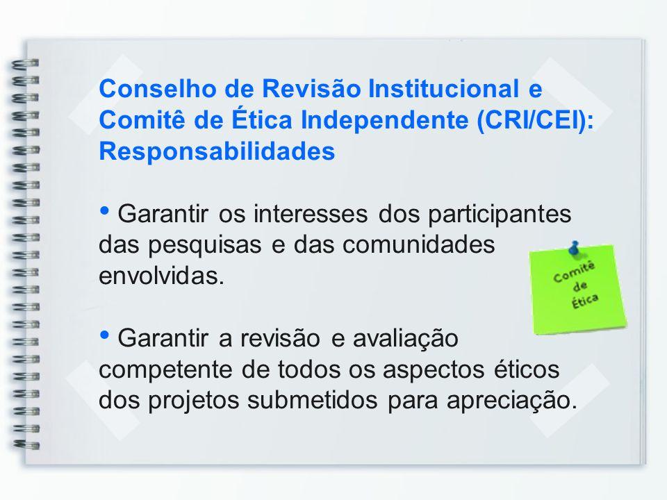 Conselho de Revisão Institucional e Comitê de Ética Independente (CRI/CEI): Responsabilidades Garantir os interesses dos participantes das pesquisas e