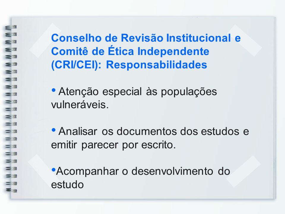 Conselho de Revisão Institucional e Comitê de Ética Independente (CRI/CEI): Responsabilidades Atenção especial às populações vulneráveis. Analisar os