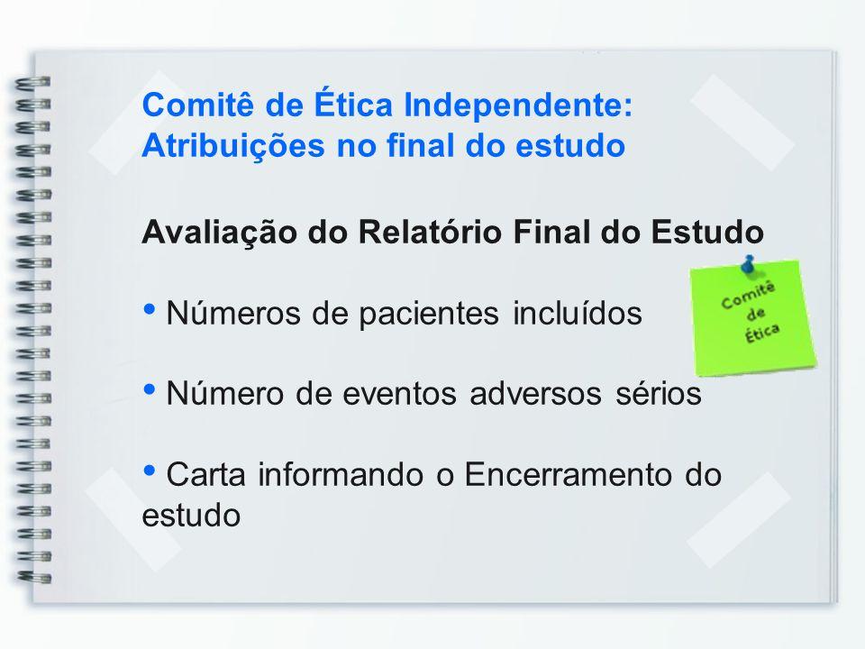 Comitê de Ética Independente: Atribuições no final do estudo Avaliação do Relatório Final do Estudo Números de pacientes incluídos Número de eventos a