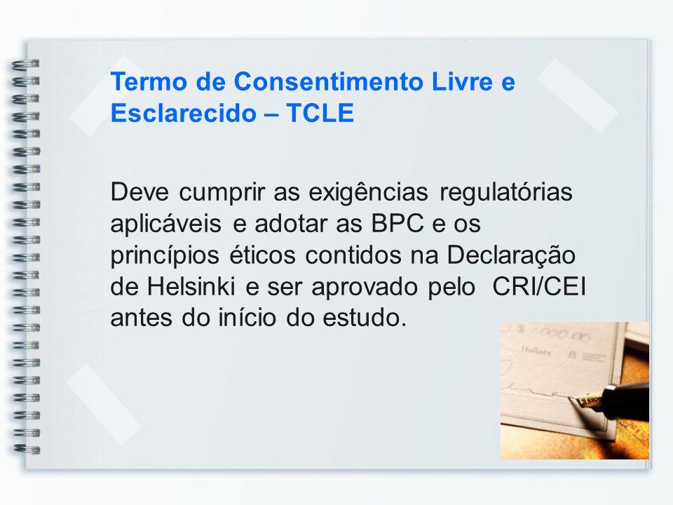 Termo de Consentimento Livre e Esclarecido – TCLE Deve cumprir as exigências regulatórias aplicáveis e adotar as BPC e os princípios éticos contidos n