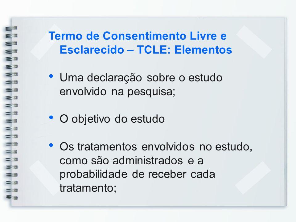 Termo de Consentimento Livre e Esclarecido – TCLE: Elementos Uma declaração sobre o estudo envolvido na pesquisa; O objetivo do estudo Os tratamentos
