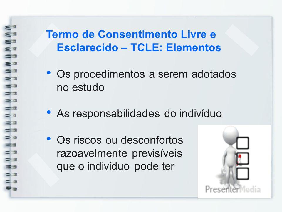 Termo de Consentimento Livre e Esclarecido – TCLE: Elementos Os procedimentos a serem adotados no estudo As responsabilidades do indivíduo Os riscos o