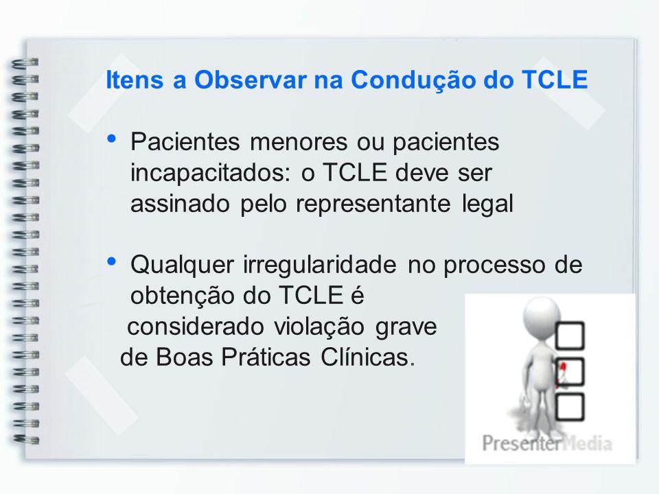 Itens a Observar na Condução do TCLE Pacientes menores ou pacientes incapacitados: o TCLE deve ser assinado pelo representante legal Qualquer irregula