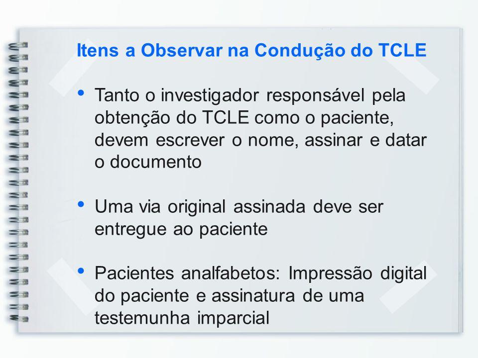 Itens a Observar na Condução do TCLE Tanto o investigador responsável pela obtenção do TCLE como o paciente, devem escrever o nome, assinar e datar o